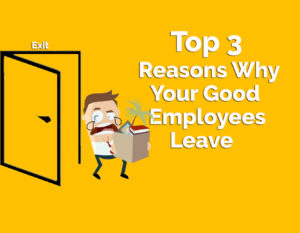 Top 3 Reasons Why Your Good Employees Leave